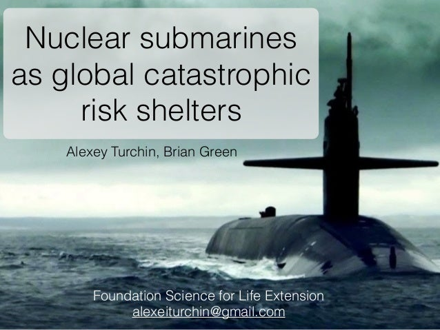 Alexey Turchin, Brian Green Nuclear submarines as global catastrophic risk shelters Foundation Science for Life Extension ...