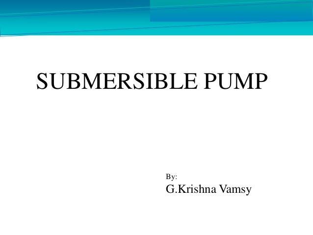 SUBMERSIBLE PUMP By: G.Krishna Vamsy