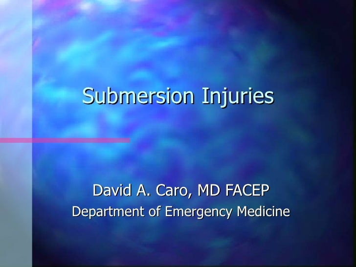 Submersion Injuries       David A. Caro, MD FACEP Department of Emergency Medicine