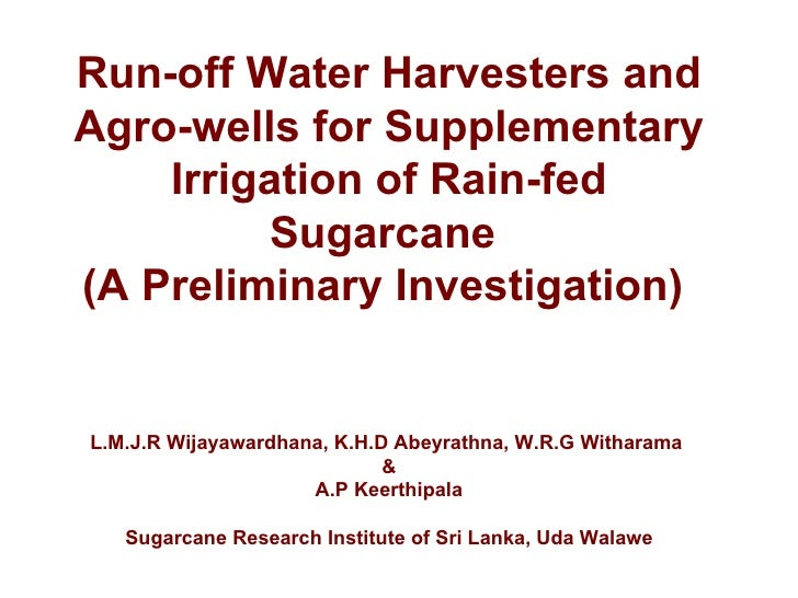 Run-off Water Harvesters andAgro-wells for Supplementary    Irrigation of Rain-fed         Sugarcane(A Preliminary Investi...