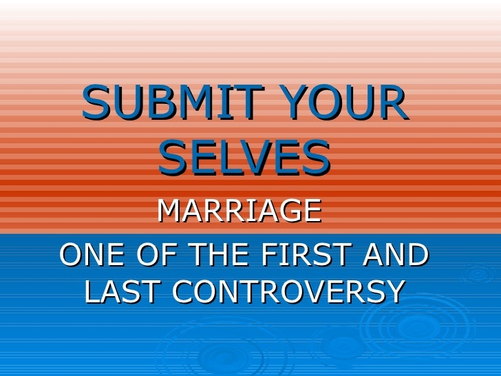 SUBMIT YOUR SELVES MARRIAGE  ONE OF THE FIRST AND LAST CONTROVERSY