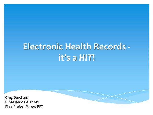 Electronic Health Records -                    it's a HIT!Greg BurchamHIMA 5060 FALL2012Final Project Paper/ PPT