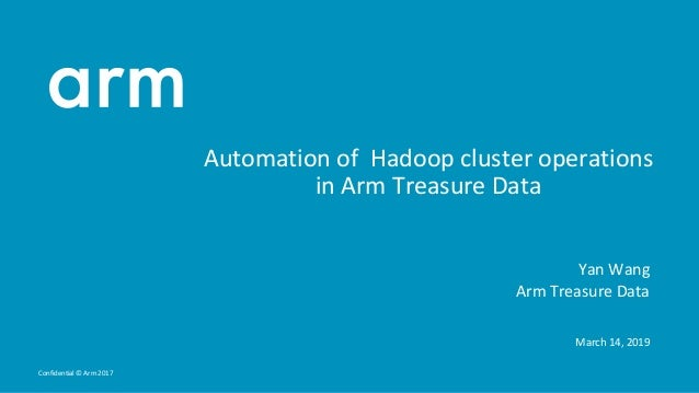 Confidential © Arm 2017 Automation of Hadoop cluster operations in Arm Treasure Data Yan Wang Arm Treasure Data March 14, ...
