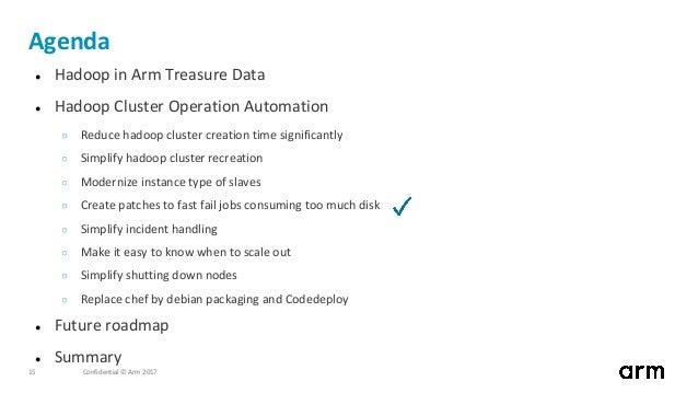 Confidential © Arm 201715 Agenda ● Hadoop in Arm Treasure Data ● Hadoop Cluster Operation Automation ○ Reduce hadoop clust...