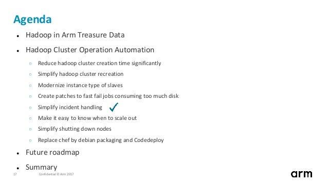 Confidential © Arm 201717 Agenda ● Hadoop in Arm Treasure Data ● Hadoop Cluster Operation Automation ○ Reduce hadoop clust...