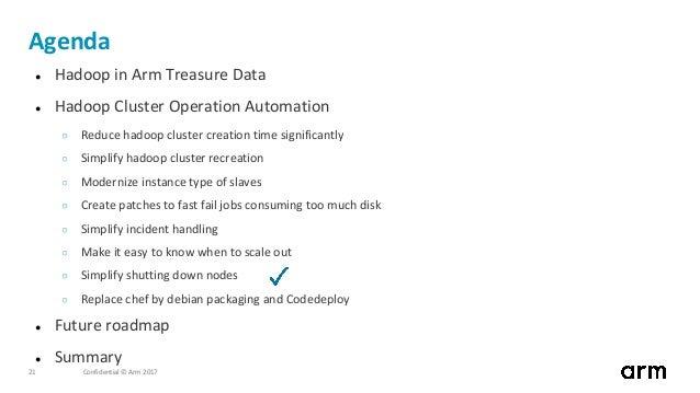 Confidential © Arm 201721 Agenda ● Hadoop in Arm Treasure Data ● Hadoop Cluster Operation Automation ○ Reduce hadoop clust...