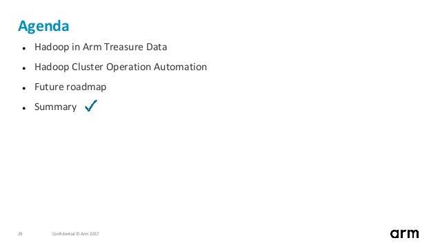Confidential © Arm 201729 Agenda ● Hadoop in Arm Treasure Data ● Hadoop Cluster Operation Automation ● Future roadmap ● Su...