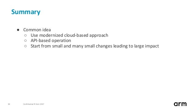 Confidential © Arm 201730 Summary ● Common idea ○ Use modernized cloud-based approach ○ API-based operation ○ Start from s...