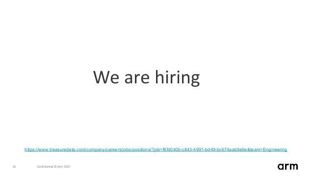 Confidential © Arm 201731 We are hiring https://www.treasuredata.com/company/careers/jobs/positions/?job=f6fd040b-c843-499...