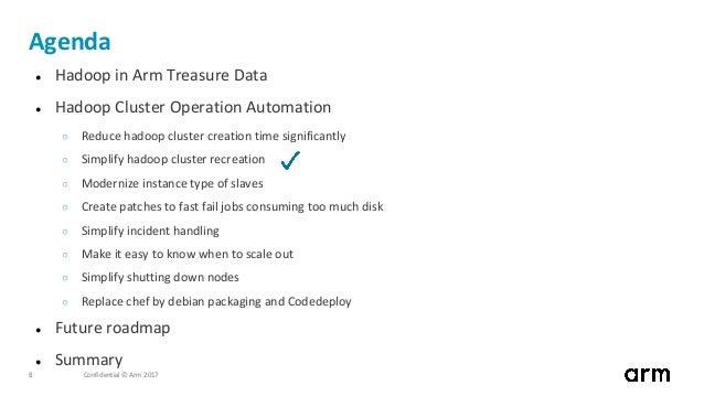 Confidential © Arm 20178 Agenda ● Hadoop in Arm Treasure Data ● Hadoop Cluster Operation Automation ○ Reduce hadoop cluste...