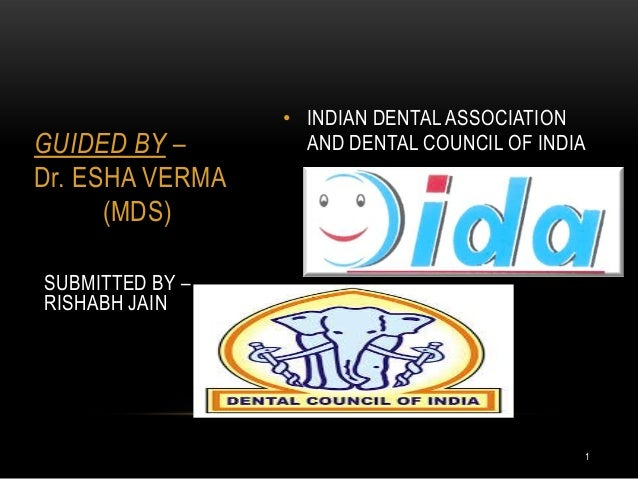 GUIDED BY – Dr. ESHA VERMA (MDS)  • INDIAN DENTAL ASSOCIATION AND DENTAL COUNCIL OF INDIA  SUBMITTED BY – RISHABH JAIN  1