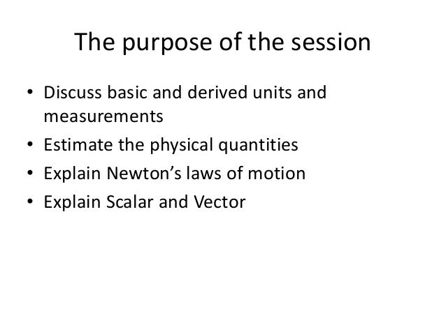 The purpose of the session • Discuss basic and derived units and measurements • Estimate the physical quantities • Explain...