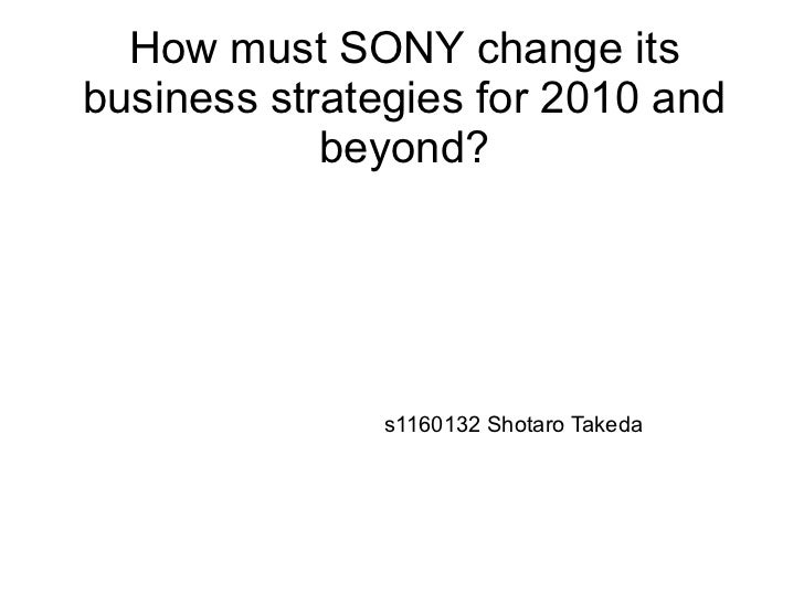 How must SONY change itsbusiness strategies for 2010 and            beyond?               s1160132 Shotaro Takeda
