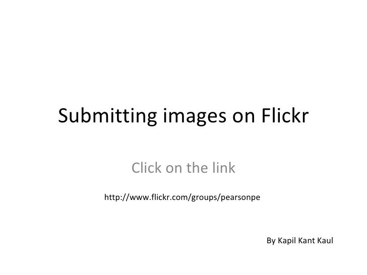 Submitting images on Flickr Click on the link http://www.flickr.com/groups/pearsonpe By Kapil Kant Kaul
