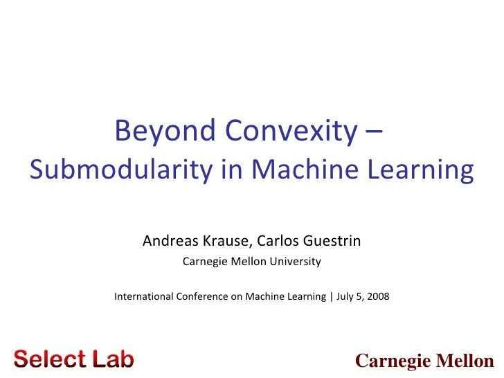 Beyond Convexity –Submodularity in Machine Learning            Andreas Krause, Carlos Guestrin                    Carnegie...