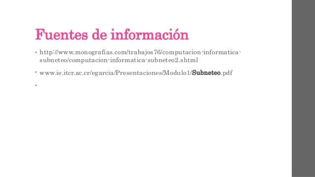 Fuentes de información • http://www.monografias.com/trabajos76/computacion-informatica- subneteo/computacion-informatica-s...