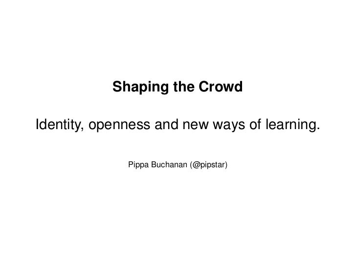 Shaping the CrowdIdentity, openness and new ways of learning.              Pippa Buchanan (@pipstar)