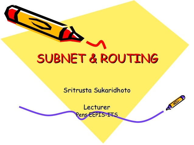 SUBNET & ROUTING Sritrusta Sukaridhoto Lecturer  Pens EEPIS-ITS