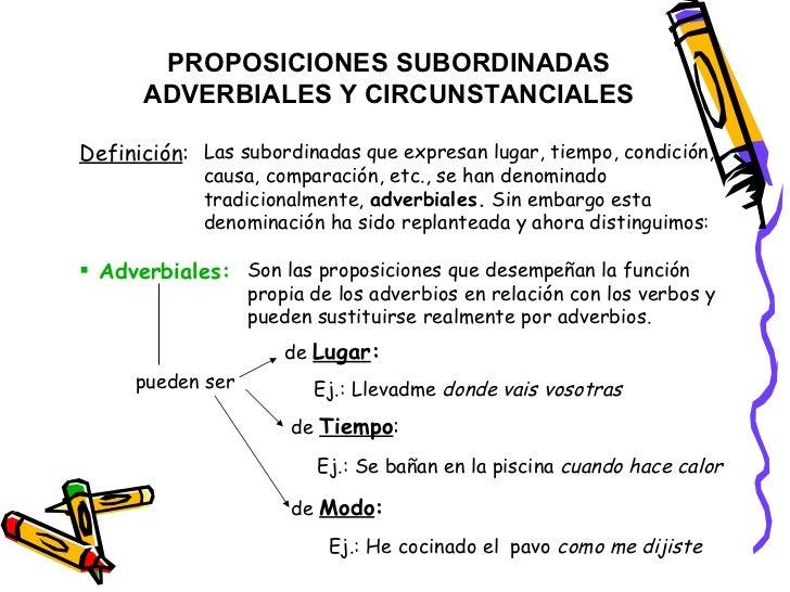 PROPOSICIONES SUBORDINADAS ADVERBIALES Y CIRCUNSTANCIALES Definición : Las subordinadas que expresan lugar, tiempo, condic...