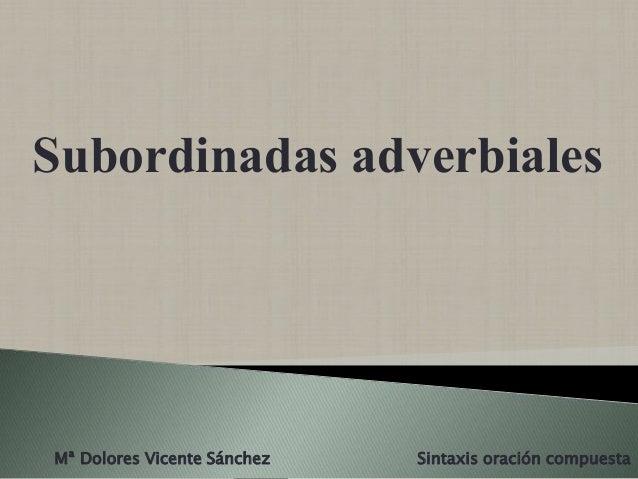 Subordinadas adverbiales Mª Dolores Vicente Sánchez Sintaxis oración compuesta