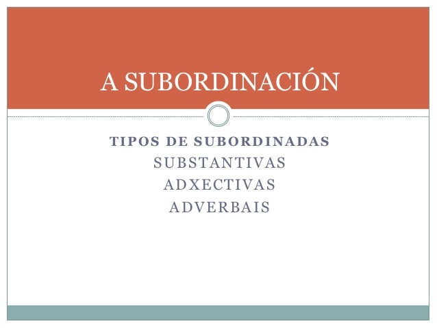 A SUBORDINACIÓN TIPOS DE SUBORDINADAS SUBSTANTIVAS ADXECTIVAS ADVERBAIS