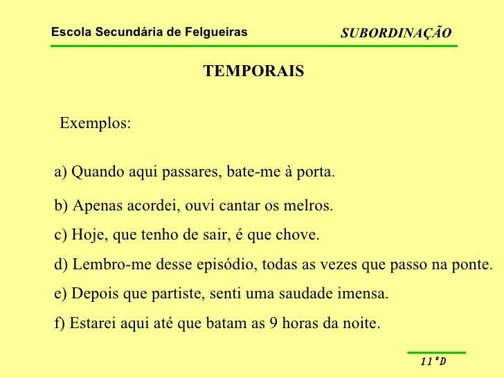 TEMPORAIS Exemplos: a) Quando aqui passares, bate-me à porta. b) Apenas acordei, ouvi cantar os melros. c) Hoje, que tenho...