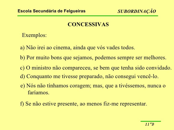 CONCESSIVAS Exemplos: a) Não irei ao cinema, ainda que vós vades todos. b) Por muito bons que sejamos, podemos sempre ser ...