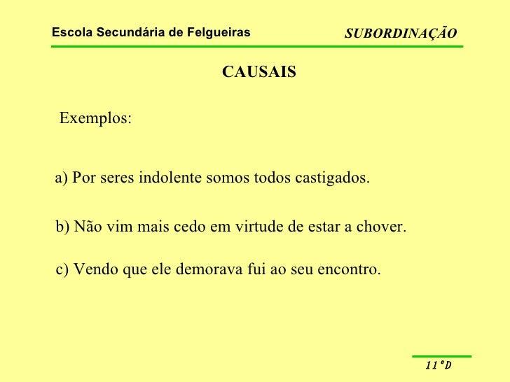 CAUSAIS Exemplos: a) Por seres indolente somos todos castigados. b) Não vim mais cedo em virtude de estar a chover. c) Ven...