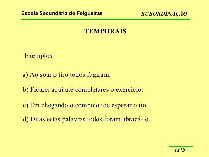 TEMPORAIS Exemplos: a) Ao soar o tiro todos fugiram. b) Ficarei aqui até completares o exercício. c) Em chegando o comboio...