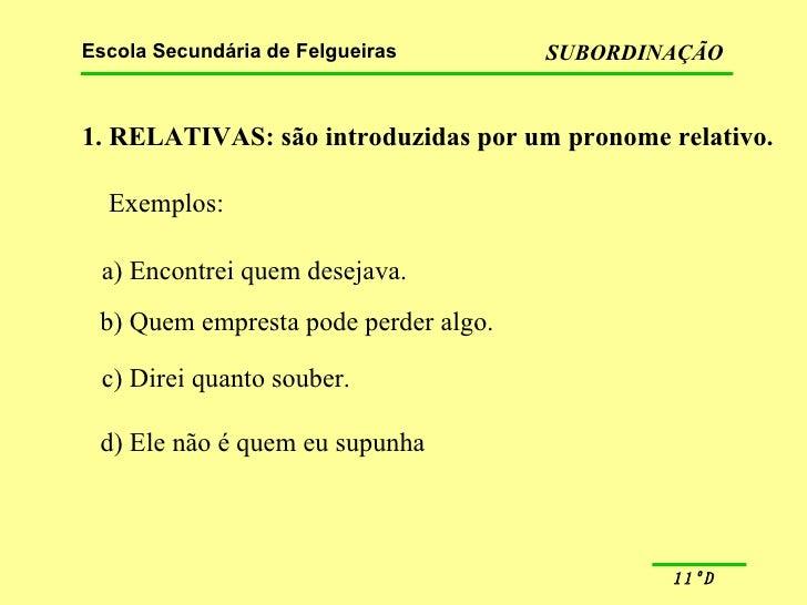 1. RELATIVAS: são introduzidas por um pronome relativo. Exemplos: a) Encontrei quem desejava. b) Quem empresta pode perder...