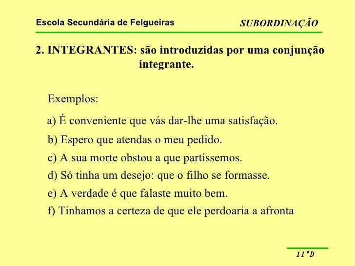 2. INTEGRANTES: são introduzidas por uma conjunção integrante. Exemplos: a) É conveniente que vás dar-lhe uma satisfação. ...