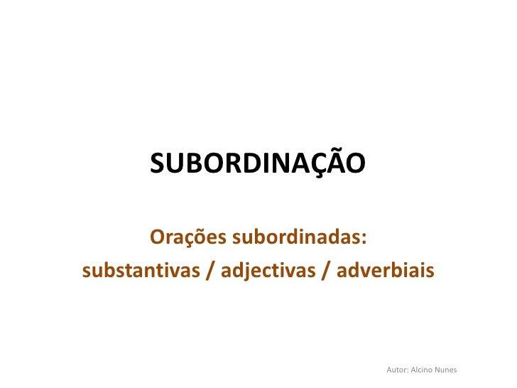 SUBORDINAÇÃO      Orações subordinadas:substantivas / adjectivas / adverbiais                                Autor: Alcino...
