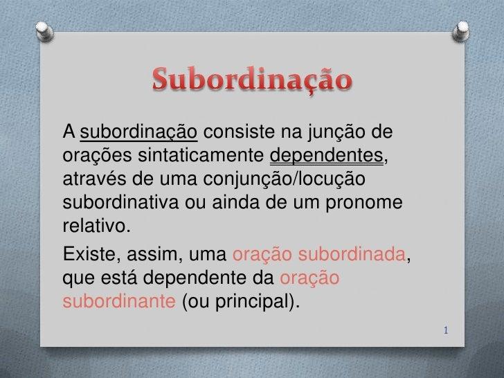 A subordinação consiste na junção deorações sintaticamente dependentes,através de uma conjunção/locuçãosubordinativa ou ai...
