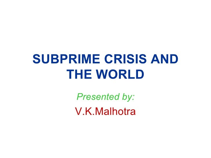 SUBPRIME CRISIS AND THE WORLD Presented by: V.K.Malhotra