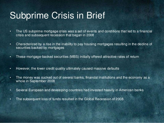 a brief analysis of subprime crisis In 2007, the us economy entered a mortgage crisis that caused panic and financial turmoil around the world the financial markets became especially volatile, and the effects lasted for.