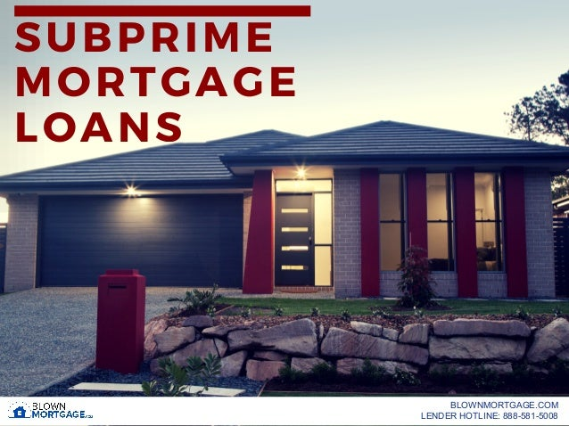 SUBPRIME MORTGAGE LOANS BLOWNMORTGAGE.COM LENDER HOTLINE: 888-581-5008