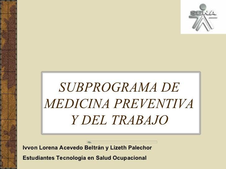 SUBPROGRAMA DE       MEDICINA PREVENTIVA          Y DEL TRABAJOIvvon Lorena Acevedo Beltrán y Lizeth PalechorEstudiantes T...