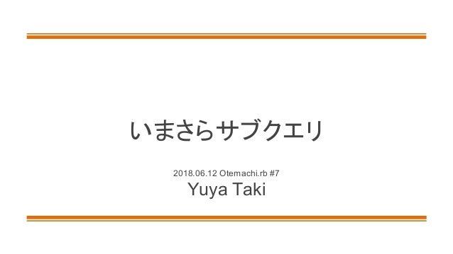 いまさらサブクエリ 2018.06.12 Otemachi.rb #7 Yuya Taki