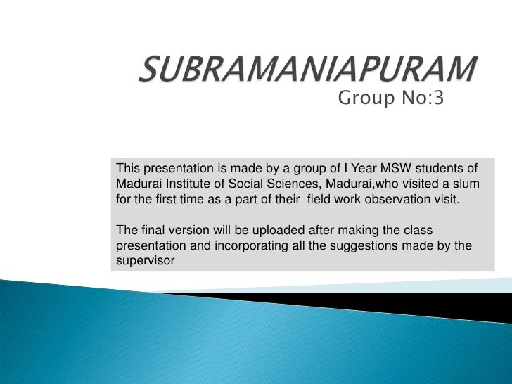 SUBRAMANIAPURAM<br />Group No:3<br />This presentation is made by a group of I Year MSW students of Madurai Institute of S...