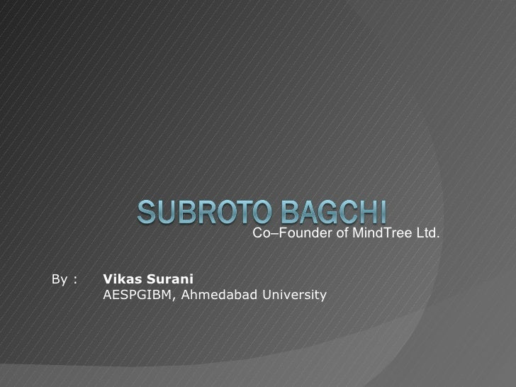 Co–Founder of MindTree Ltd. By :  Vikas Surani AESPGIBM, Ahmedabad University