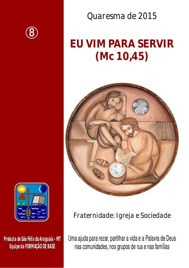 Quaresma de 2015 EU VIM PARA SERVIR (Mc 10,45) PrelaziadeSãoFélixdoAraguaia-MT EquipedaFORMAÇÃODEBASE Uma ajuda para rezar...