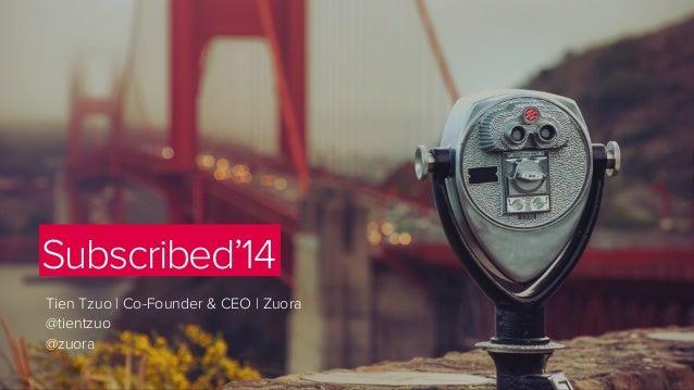 Subscribed'14 Tien Tzuo   Co-Founder & CEO   Zuora @tientzuo @zuora