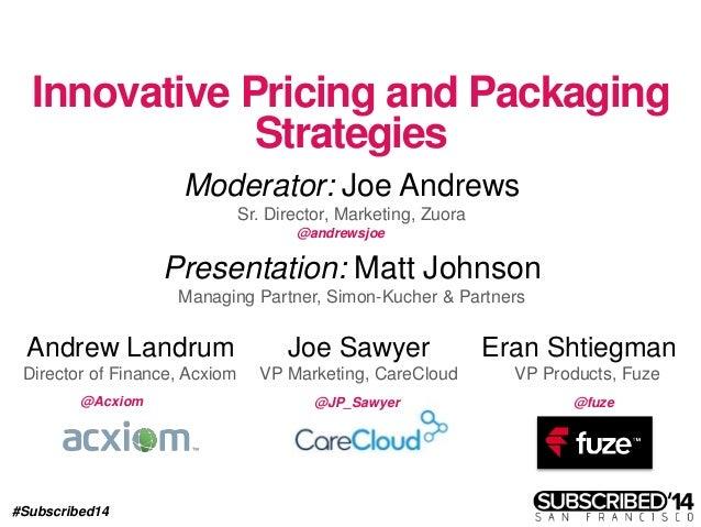 #Subscribed14 Innovative Pricing and Packaging Strategies Moderator: Joe Andrews Sr. Director, Marketing, Zuora Joe Sawyer...