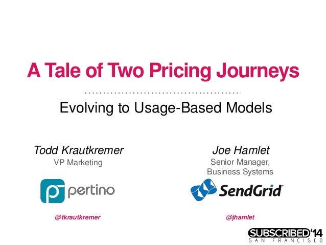 A Tale of Two Pricing Journeys Evolving to Usage-Based Models Todd Krautkremer VP Marketing Joe Hamlet Senior Manager, Bus...