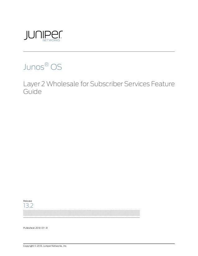 Junos® OS Layer 2 Wholesale for Subscriber Services Feature Guide  Release  13.2  Published: 2013-07-31  Copyright © 2013,...