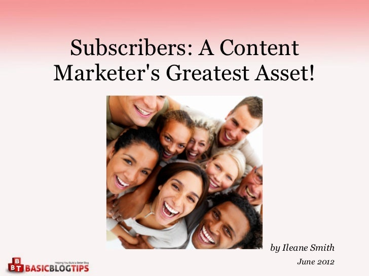 Subscribers: A ContentMarketers Greatest Asset!                     by Ileane Smith                           June 2012