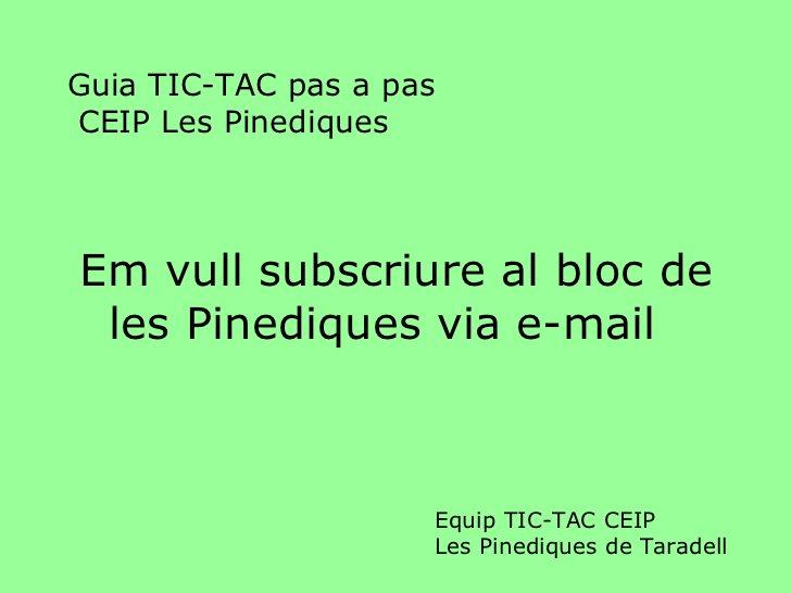 Guia TIC-TAC pas a pas  CEIP Les Pinediques <ul><li>Em vull subscriure al bloc de les Pinediques via e-mail </li></ul>Equi...