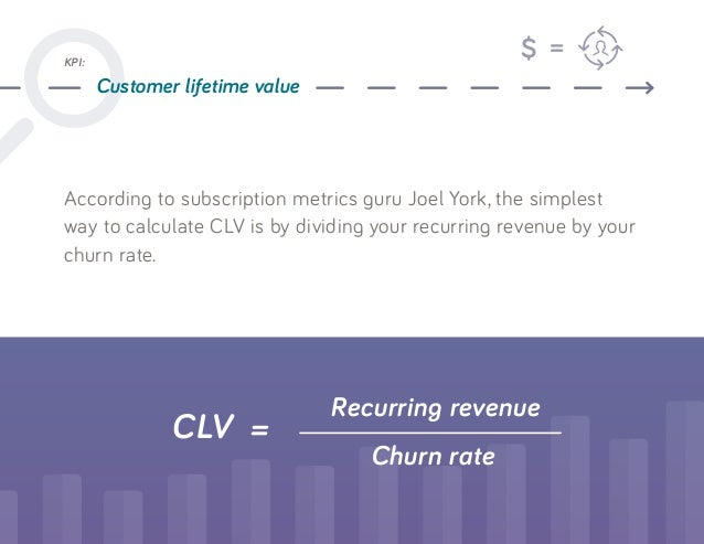 According to subscription metrics guru Joel York, the simplest way to calculate CLV is by dividing your recurring revenue ...