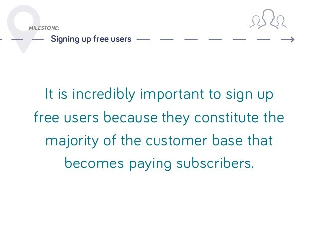 MILESTONE: Signing up free users It is incredibly important to sign up free users because they constitute the majority of ...