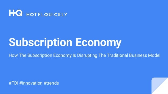 Subscription Economy How The Subscription Economy Is Disrupting The Traditional Business Model #TDI #innovation #trends